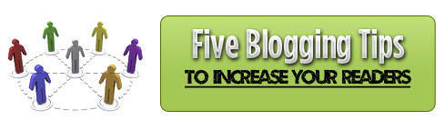 Five Blogging Tips to Increase Your Readers